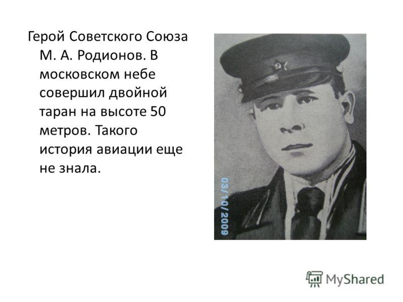 Герой Советского Союза М. А. Родионов. В московском небе совершил двойной таран на высоте 50 метров. Такого история авиации еще не знала.
