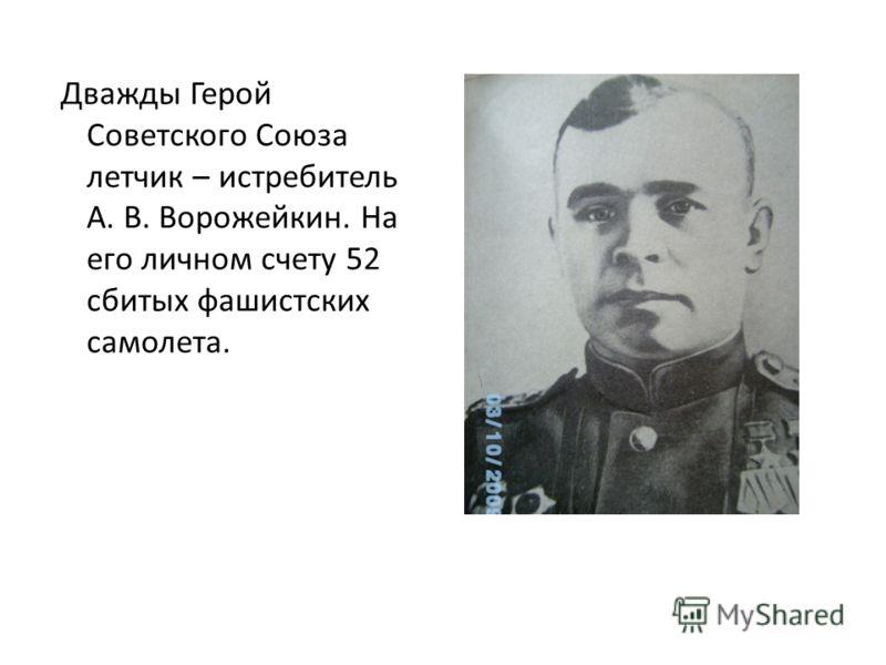 Дважды Герой Советского Союза летчик – истребитель А. В. Ворожейкин. На его личном счету 52 сбитых фашистских самолета.