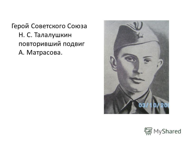 Герой Советского Союза Н. С. Талалушкин повторивший подвиг А. Матрасова.
