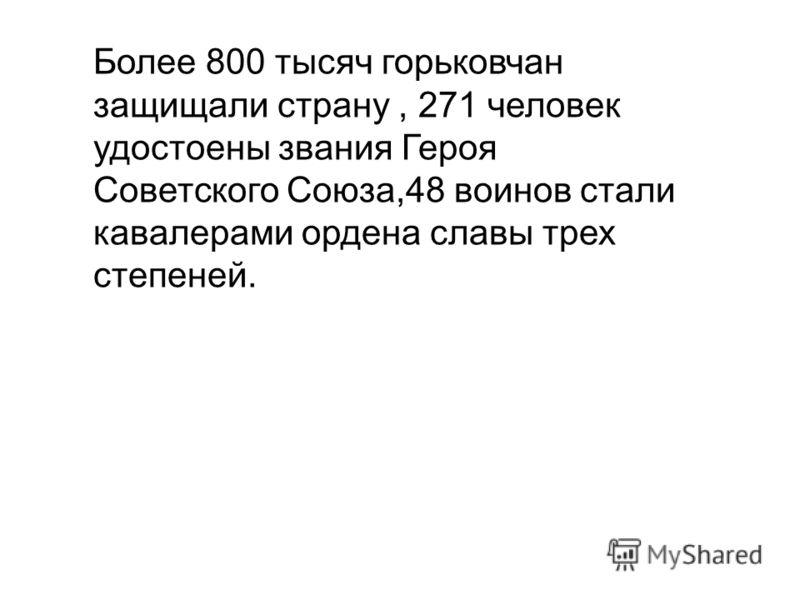 Более 800 тысяч горьковчан защищали страну, 271 человек удостоены звания Героя Советского Союза,48 воинов стали кавалерами ордена славы трех степеней.