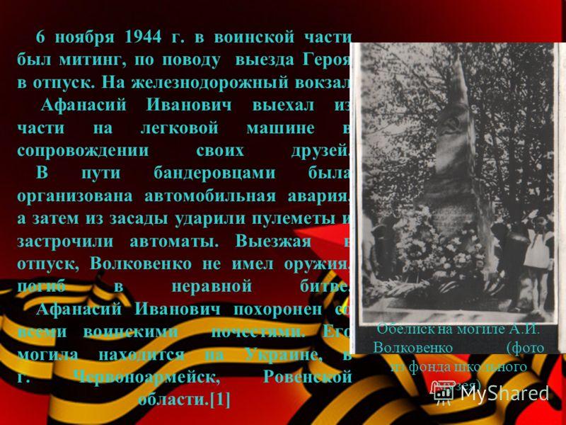 6 ноября 1944 г. в воинской части был митинг, по поводу выезда Героя в отпуск. На железнодорожный вокзал Афанасий Иванович выехал из части на легковой машине в сопровождении своих друзей. В пути бандеровцами была организована автомобильная авария, а