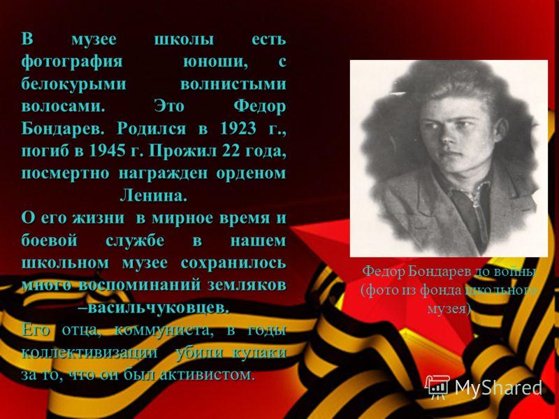 В музее школы есть фотография юноши, с белокурыми волнистыми волосами. Это Федор Бондарев. Родился в 1923 г., погиб в 1945 г. Прожил 22 года, посмертно награжден орденом Ленина. О его жизни в мирное время и боевой службе в нашем школьном музее сохран