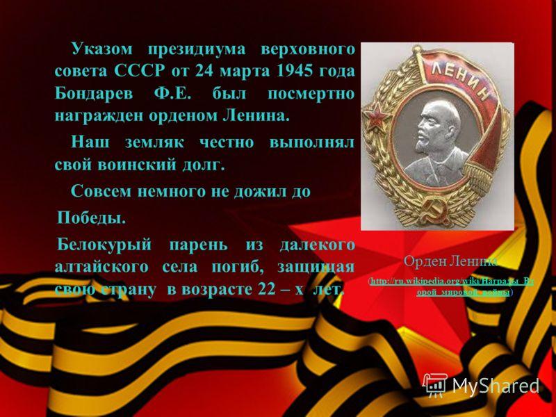 Указом президиума верховного совета СССР от 24 марта 1945 года Бондарев Ф.Е. был посмертно награжден орденом Ленина. Наш земляк честно выполнял свой воинский долг. Совсем немного не дожил до Победы. Белокурый парень из далекого алтайского села погиб,