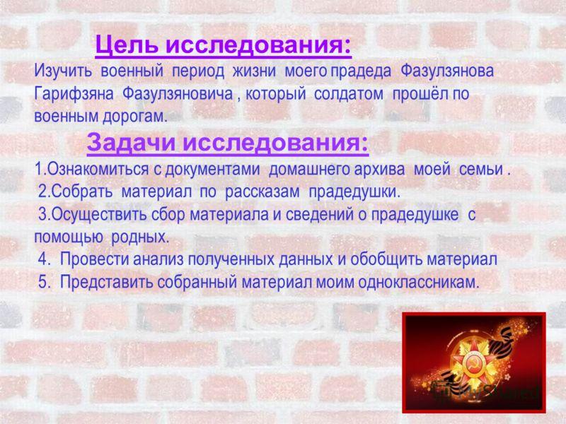 Цель исследования : Изучить военный период жизни моего прадеда Фазулзянова Гарифзяна Фазулзяновича, который солдатом прошёл по военным дорогам. Задачи исследования : 1.Ознакомиться с документами домашнего архива моей семьи. 2.Собрать материал по расс
