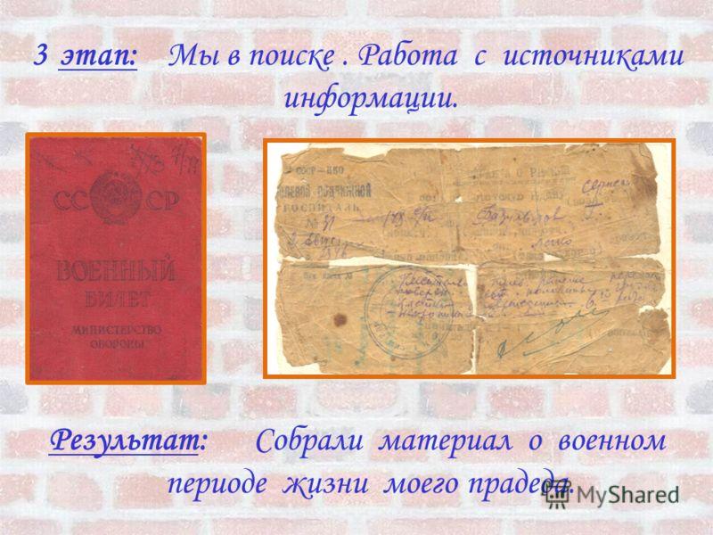 3этап: Мы в поиске. Работа с источниками информации. Результат: Собрали материал о военном периоде жизни моего прадеда.