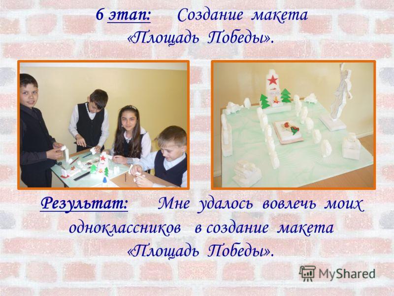 6 этап: Создание макета «Площадь Победы». Результат: Мне удалось вовлечь моих одноклассников в создание макета «Площадь Победы».