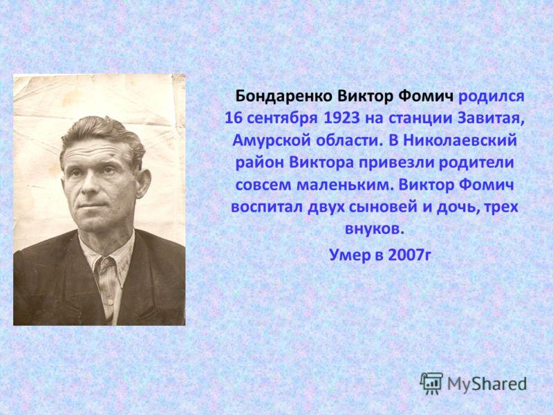 Бондаренко Виктор Фомич родился 16 сентября 1923 на станции Завитая, Амурской области. В Николаевский район Виктора привезли родители совсем маленьким. Виктор Фомич воспитал двух сыновей и дочь, трех внуков. Умер в 2007г