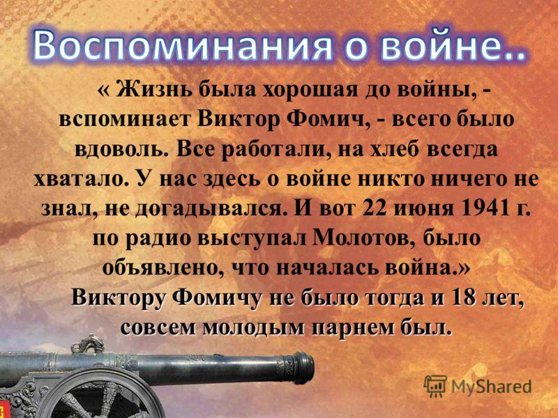 « Жизнь была хорошая до войны, - вспоминает Виктор Фомич, - всего было вдоволь. Все работали, на хлеб всегда хватало. У нас здесь о войне никто ничего не знал, не догадывался. И вот 22 июня 1941 г. по радио выступал Молотов, было объявлено, что начал