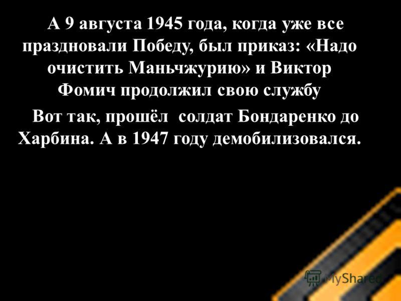 А 9 августа 1945 года, когда уже все праздновали Победу, был приказ: «Надо очистить Маньчжурию» и Виктор Фомич продолжил свою службу Вот так, прошёл солдат Бондаренко до Харбина. А в 1947 году демобилизовался.