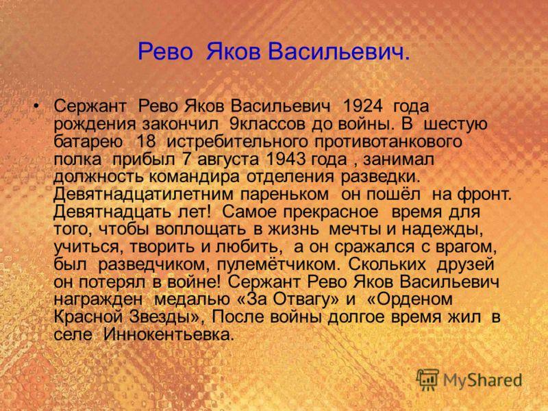 Рево Яков Васильевич. Сержант Рево Яков Васильевич 1924 года рождения закончил 9классов до войны. В шестую батарею 18 истребительного противотанкового полка прибыл 7 августа 1943 года, занимал должность командира отделения разведки. Девятнадцатилетни