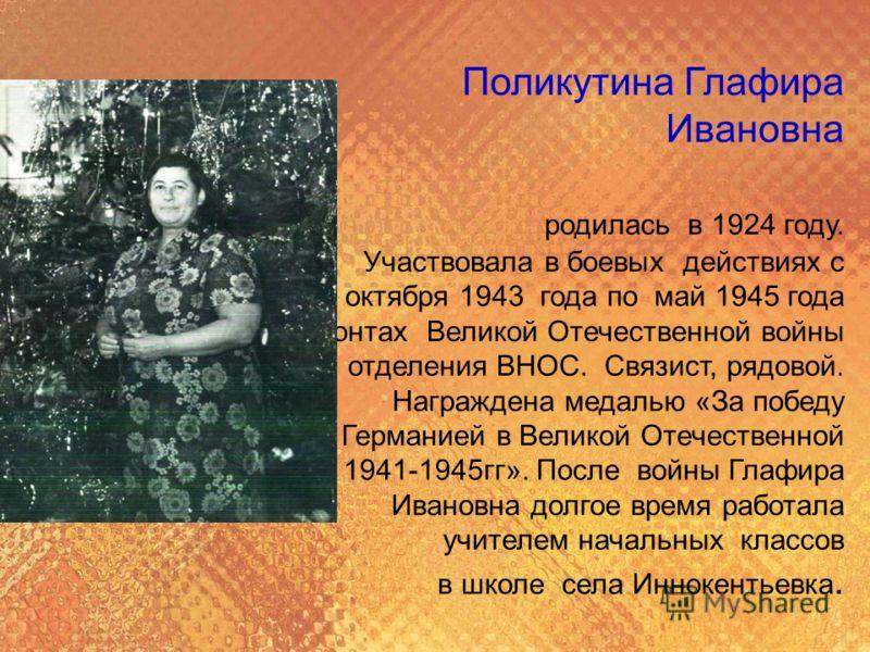 Поликутина Глафира Ивановна родилась в 1924 году. Участвовала в боевых действиях с октября 1943 года по май 1945 года на фронтах Великой Отечественной войны в составе 5 отделения ВНОС. Связист, рядовой. Награждена медалью «За победу над Германией в В