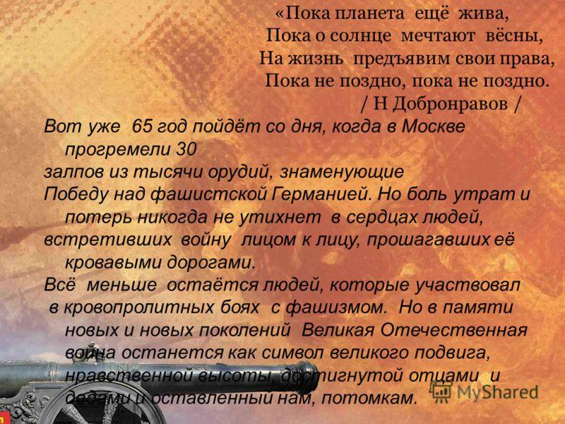 «Пока планета ещё жива, Пока о солнце мечтают вёсны, На жизнь предъявим свои права, Пока не поздно, пока не поздно. / Н Добронравов / Вот уже 65 год пойдёт со дня, когда в Москве прогремели 30 залпов из тысячи орудий, знаменующие Победу над фашистско