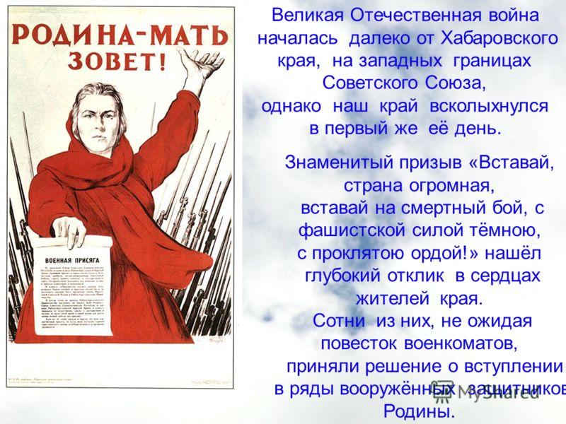 Великая Отечественная война началась далеко от Хабаровского края, на западных границах Советского Союза, однако наш край всколыхнулся в первый же её день. Знаменитый призыв «Вставай, страна огромная, вставай на смертный бой, с фашистской силой тёмною