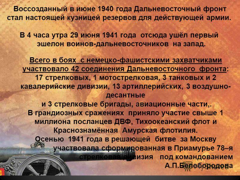 Воссозданный в июне 1940 года Дальневосточный фронт стал настоящей кузницей резервов для действующей армии. В 4 часа утра 29 июня 1941 года отсюда ушёл первый эшелон воинов-дальневосточников на запад. Всего в боях с немецко-фашистскими захватчиками у
