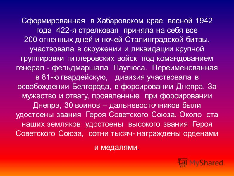 Сформированная в Хабаровском крае весной 1942 года 422-я стрелковая приняла на себя все 200 огненных дней и ночей Сталинградской битвы, участвовала в окружении и ликвидации крупной группировки гитлеровских войск под командованием генерал - фельдмарша