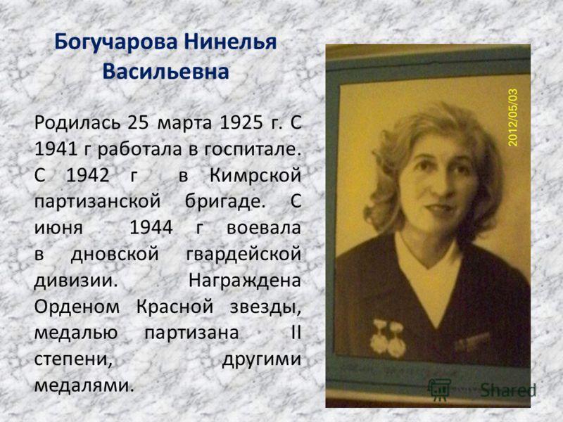 Богучарова Нинелья Васильевна Родилась 25 марта 1925 г. С 1941 г работала в госпитале. С 1942 г в Кимрской партизанской бригаде. С июня 1944 г воевала в дновской гвардейской дивизии. Награждена Орденом Красной звезды, медалью партизана II степени, др