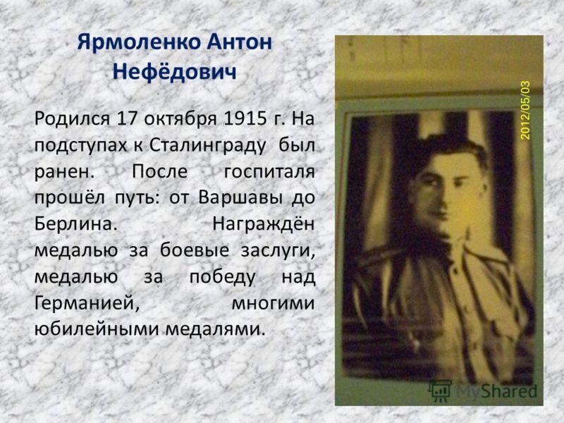 Ярмоленко Антон Нефёдович Родился 17 октября 1915 г. На подступах к Сталинграду был ранен. После госпиталя прошёл путь: от Варшавы до Берлина. Награждён медалью за боевые заслуги, медалью за победу над Германией, многими юбилейными медалями.
