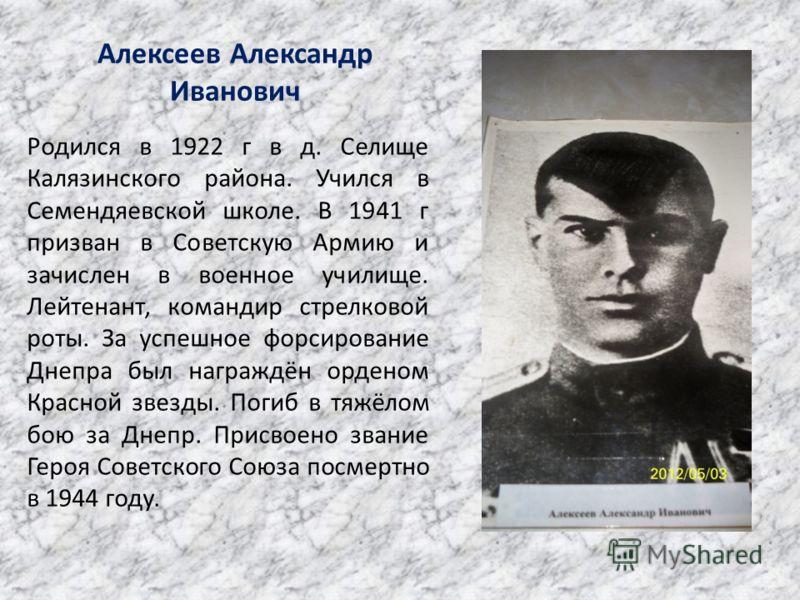 Алексеев Александр Иванович Родился в 1922 г в д. Селище Калязинского района. Учился в Семендяевской школе. В 1941 г призван в Советскую Армию и зачислен в военное училище. Лейтенант, командир стрелковой роты. За успешное форсирование Днепра был нагр
