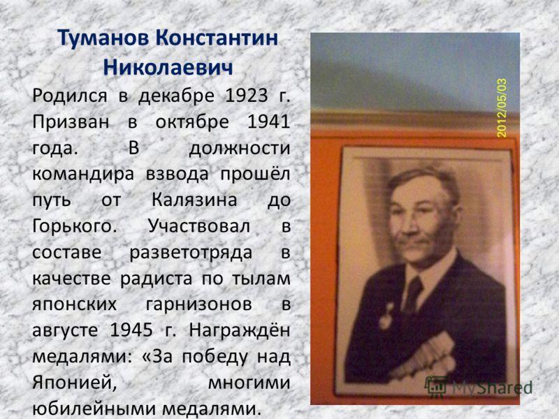 Туманов Константин Николаевич Родился в декабре 1923 г. Призван в октябре 1941 года. В должности командира взвода прошёл путь от Калязина до Горького. Участвовал в составе разветотряда в качестве радиста по тылам японских гарнизонов в августе 1945 г.