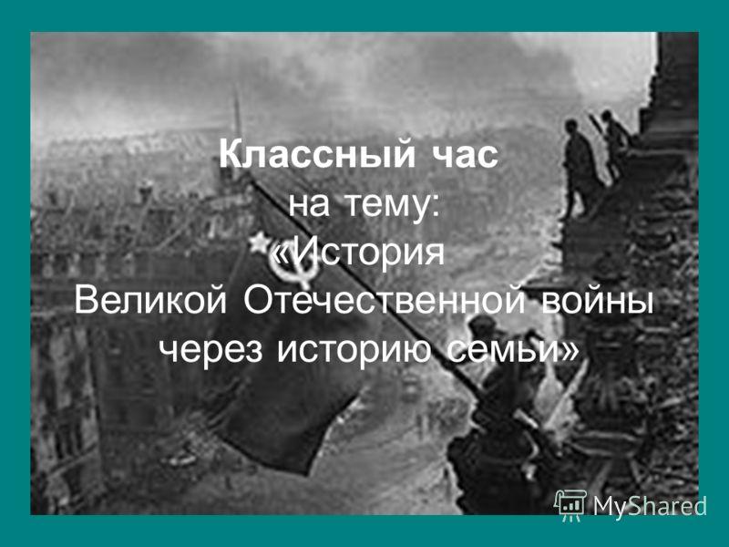Классный час на тему: «История Великой Отечественной войны через историю семьи»