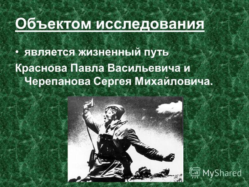 Объектом исследования является жизненный путь Краснова Павла Васильевича и Черепанова Сергея Михайловича.