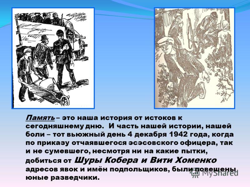 Память – это наша история от истоков к сегодняшнему дню. И часть нашей истории, нашей боли – тот вьюжный день 4 декабря 1942 года, когда по приказу отчаявшегося эсэсовского офицера, так и не сумевшего, несмотря ни на какие пытки, добиться от Шуры Коб