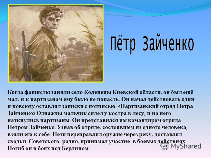 Когда фашисты заняли село Коленецы Киевской области, он был ещё мал, и к партизанам ему было не попасть. Он начал действовать один и повсюду оставлял записки с подписью « Партизанский отряд Петра Зайченко » Однажды мальчик сидел у костра в лесу, и на