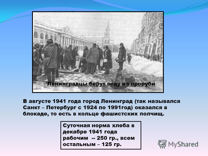Ленинградцы берут воду из проруби В августе 1941 года город Ленинград (так назывался Санкт – Петербург с 1924 по 1991год) оказался в блокаде, то есть в кольце фашистских полчищ. Суточная норма хлеба в декабре 1941 года рабочим -- 250 гр., всем осталь