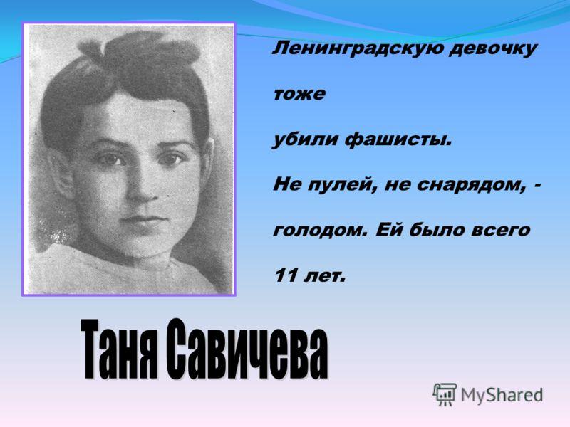 Ленинградскую девочку тоже убили фашисты. Не пулей, не снарядом, - голодом. Ей было всего 11 лет.