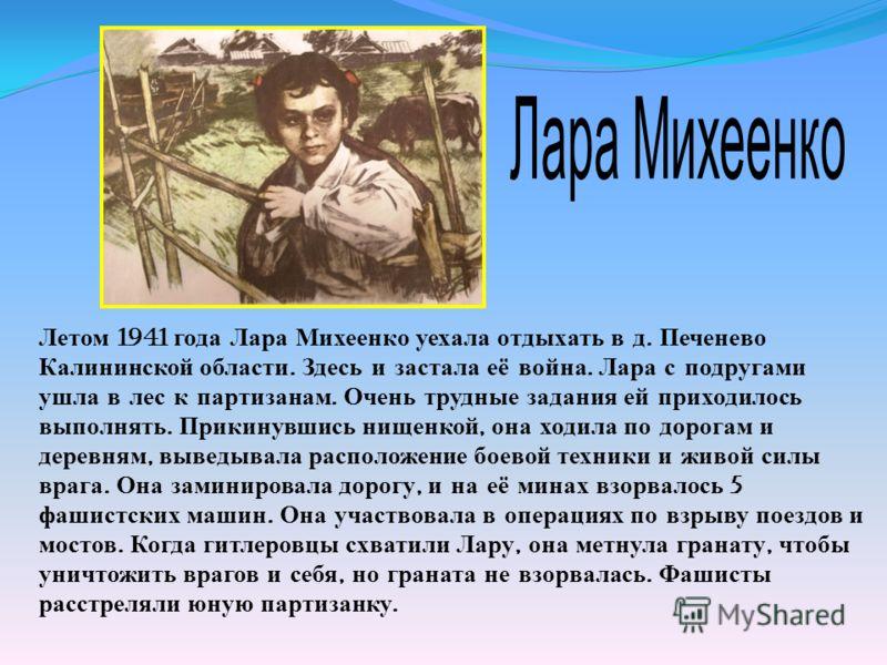 Летом 1941 года Лара Михеенко уехала отдыхать в д. Печенево Калининской области. Здесь и застала её война. Лара с подругами ушла в лес к партизанам. Очень трудные задания ей приходилось выполнять. Прикинувшись нищенкой, она ходила по дорогам и деревн