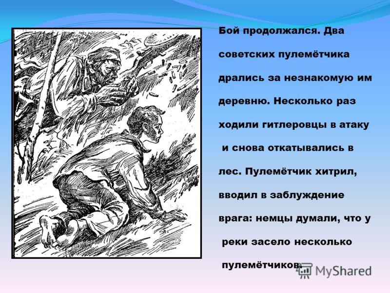 Бой продолжался. Два советских пулемётчика дрались за незнакомую им деревню. Несколько раз ходили гитлеровцы в атаку и снова откатывались в лес. Пулемётчик хитрил, вводил в заблуждение врага: немцы думали, что у реки засело несколько пулемётчиков.