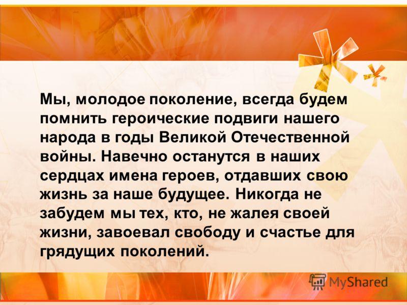 Мы, молодое поколение, всегда будем помнить героические подвиги нашего народа в годы Великой Отечественной войны. Навечно останутся в наших сердцах имена героев, отдавших свою жизнь за наше будущее. Никогда не забудем мы тех, кто, не жалея своей жизн