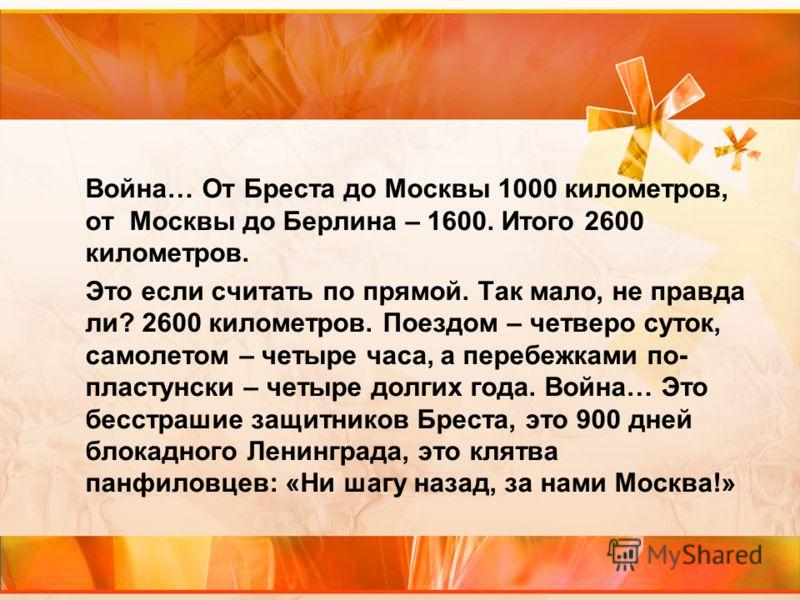 Война… От Бреста до Москвы 1000 километров, от Москвы до Берлина – 1600. Итого 2600 километров. Это если считать по прямой. Так мало, не правда ли? 2600 километров. Поездом – четверо суток, самолетом – четыре часа, а перебежками по- пластунски – четы