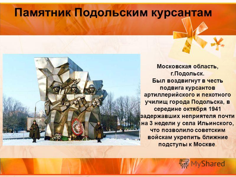 Памятник Подольским курсантам Московская область, г.Подольск. Был воздвигнут в честь подвига курсантов артиллерийского и пехотного училищ города Подольска, в середине октября 1941 задержавших неприятеля почти на 3 недели у села Ильинского, что позвол