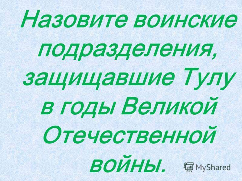 Назовите воинские подразделения, защищавшие Тулу в годы Великой Отечественной войны.