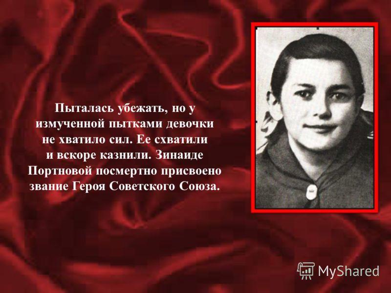 Пыталась убежать, но у измученной пытками девочки не хватило сил. Ее схватили и вскоре казнили. Зинаиде Портновой посмертно присвоено звание Героя Советского Союза.