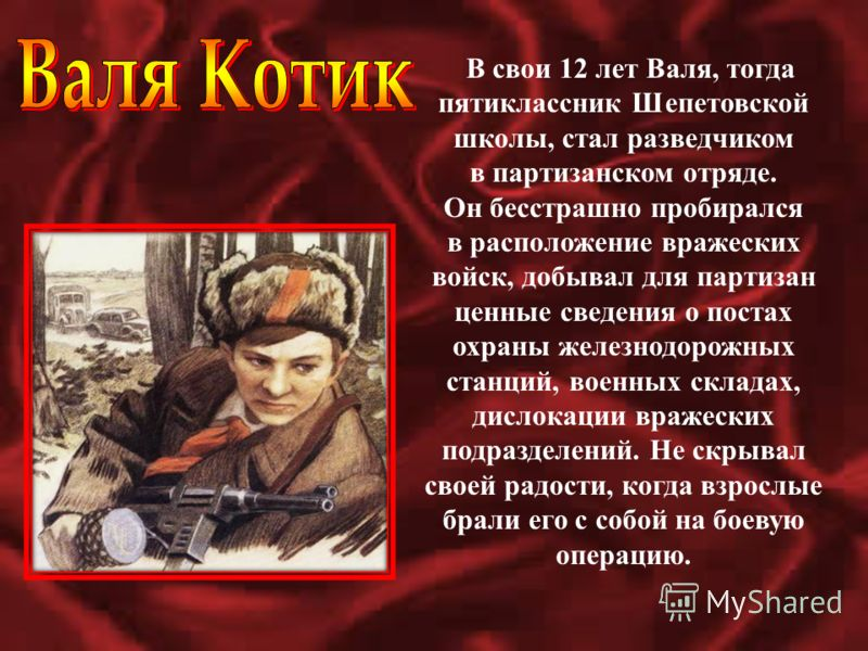 В свои 12 лет Валя, тогда пятиклассник Шепетовской школы, стал разведчиком в партизанском отряде. Он бесстрашно пробирался в расположение вражеских войск, добывал для партизан ценные сведения о постах охраны железнодорожных станций, военных складах,