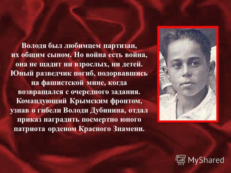 Володя был любимцем партизан, их общим сыном. Но война есть война, она не щадит ни взрослых, ни детей. Юный разведчик погиб, подорвавшись на фашистской мине, когда возвращался с очередного задания. Командующий Крымским фронтом, узнав о гибели Володи