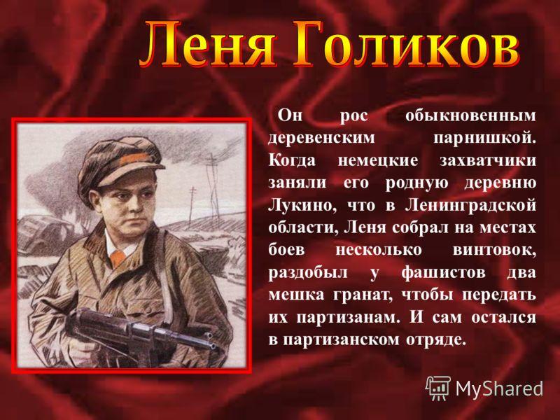Он рос обыкновенным деревенским парнишкой. Когда немецкие захватчики заняли его родную деревню Лукино, что в Ленинградской области, Леня собрал на местах боев несколько винтовок, раздобыл у фашистов два мешка гранат, чтобы передать их партизанам. И с