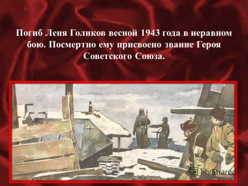 Погиб Леня Голиков весной 1943 года в неравном бою. Посмертно ему присвоено звание Героя Советского Союза.