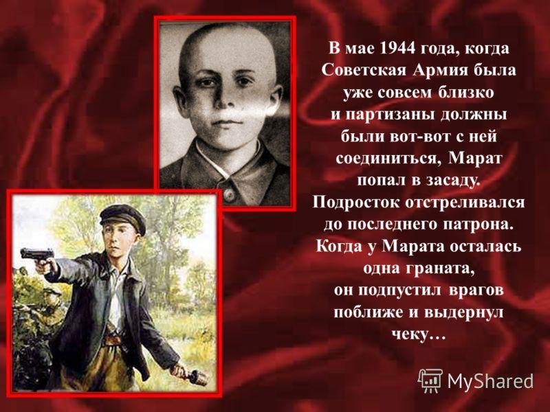 В мае 1944 года, когда Советская Армия была уже совсем близко и партизаны должны были вот-вот с ней соединиться, Марат попал в засаду. Подросток отстреливался до последнего патрона. Когда у Марата осталась одна граната, он подпустил врагов поближе и
