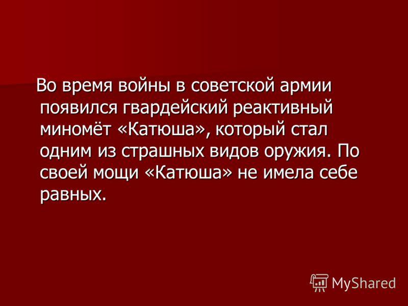 Во время войны в советской армии появился гвардейский реактивный миномёт «Катюша», который стал одним из страшных видов оружия. По своей мощи «Катюша» не имела себе равных. Во время войны в советской армии появился гвардейский реактивный миномёт «Кат