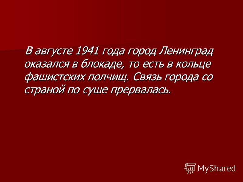 В августе 1941 года город Ленинград оказался в блокаде, то есть в кольце фашистских полчищ. Связь города со страной по суше прервалась. В августе 1941 года город Ленинград оказался в блокаде, то есть в кольце фашистских полчищ. Связь города со страно