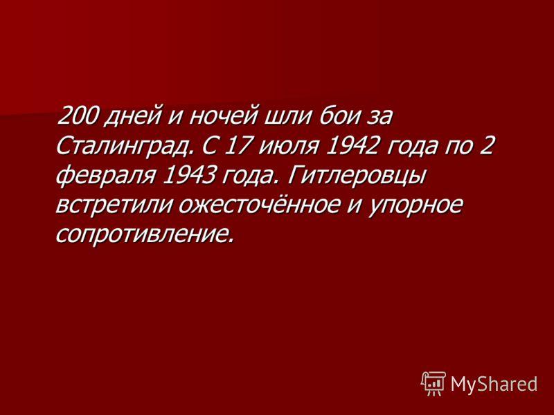 200 дней и ночей шли бои за Сталинград. С 17 июля 1942 года по 2 февраля 1943 года. Гитлеровцы встретили ожесточённое и упорное сопротивление. 200 дней и ночей шли бои за Сталинград. С 17 июля 1942 года по 2 февраля 1943 года. Гитлеровцы встретили ож