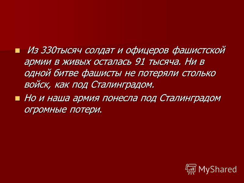 Из 330тысяч солдат и офицеров фашистской армии в живых осталась 91 тысяча. Ни в одной битве фашисты не потеряли столько войск, как под Сталинградом. Из 330тысяч солдат и офицеров фашистской армии в живых осталась 91 тысяча. Ни в одной битве фашисты н