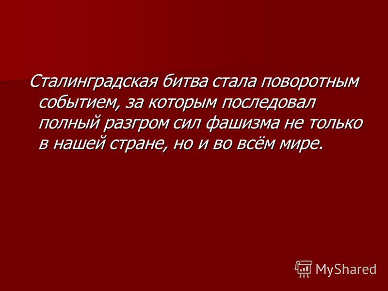 Сталинградская битва стала поворотным событием, за которым последовал полный разгром сил фашизма не только в нашей стране, но и во всём мире. Сталинградская битва стала поворотным событием, за которым последовал полный разгром сил фашизма не только в
