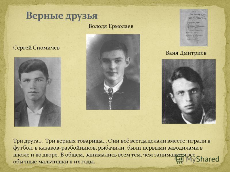 Сергей Сиомичев Володя Ермолаев Ваня Дмитриев Три друга… Три верных товарища… Они всё всегда делали вместе: играли в футбол, в казаков-разбойников, рыбачили, были первыми заводилами в школе и во дворе. В общем, занимались всем тем, чем занимаются все