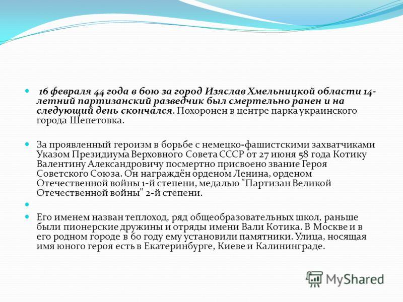 16 февраля 44 года в бою за город Изяслав Хмельницкой области 14- летний партизанский разведчик был смертельно ранен и на следующий день скончался. Похоронен в центре парка украинского города Шепетовка. За проявленный героизм в борьбе с немецко-фашис