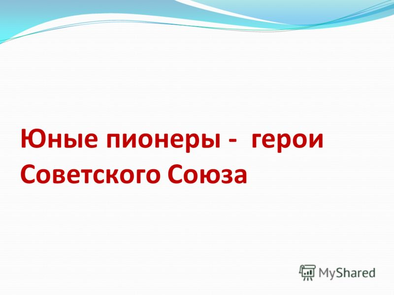 Юные пионеры - герои Советского Союза