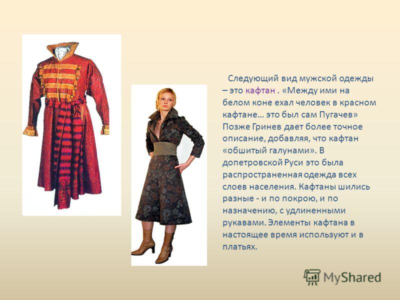 Следующий вид мужской одежды – это кафтан. «Между ими на белом коне ехал человек в красном кафтане… это был сам Пугачев» Позже Гринев дает более точное описание, добавляя, что кафтан «обшитый галунами». В допетровской Руси это была распространенная о